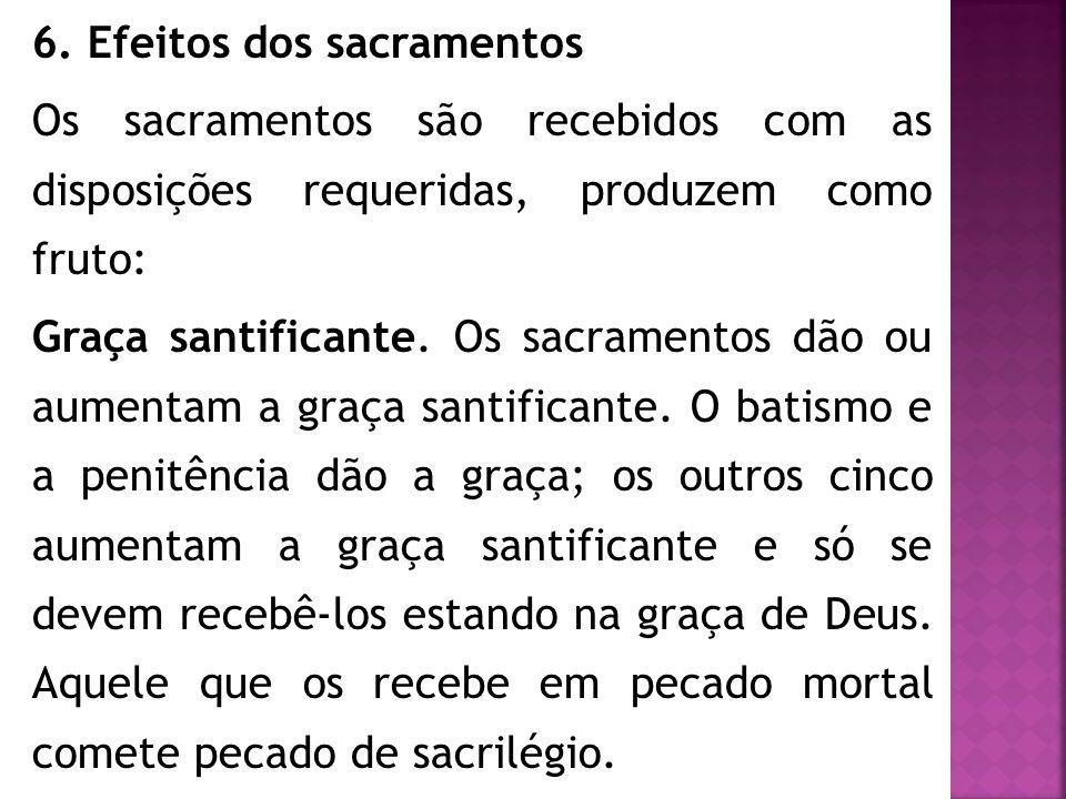 6. Efeitos dos sacramentos Os sacramentos são recebidos com as disposições requeridas, produzem como fruto: Graça santificante. Os sacramentos dão ou