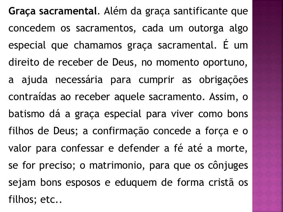 Graça sacramental. Além da graça santificante que concedem os sacramentos, cada um outorga algo especial que chamamos graça sacramental. É um direito