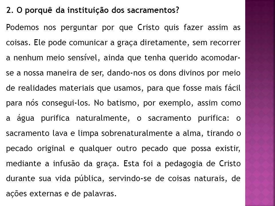 2. O porquê da instituição dos sacramentos? Podemos nos perguntar por que Cristo quis fazer assim as coisas. Ele pode comunicar a graça diretamente, s