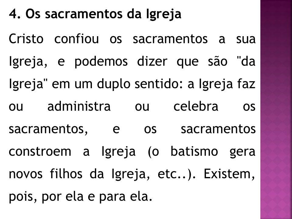 4. Os sacramentos da Igreja Cristo confiou os sacramentos a sua Igreja, e podemos dizer que são