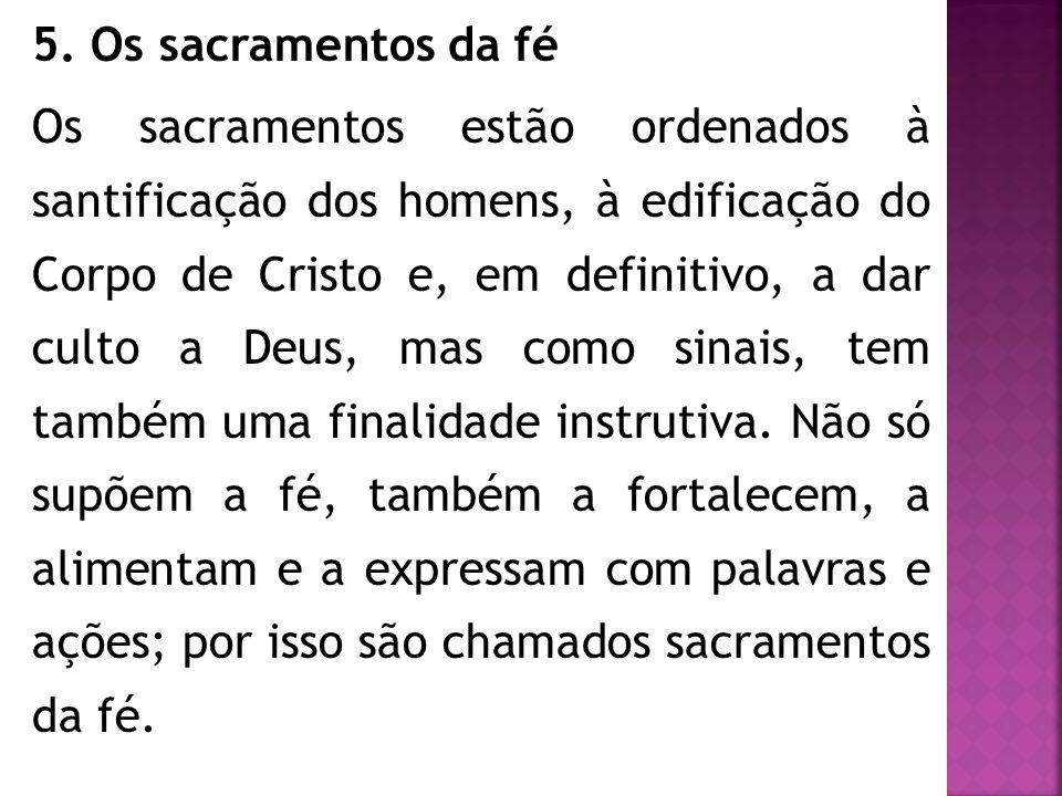 5. Os sacramentos da fé Os sacramentos estão ordenados à santificação dos homens, à edificação do Corpo de Cristo e, em definitivo, a dar culto a Deus