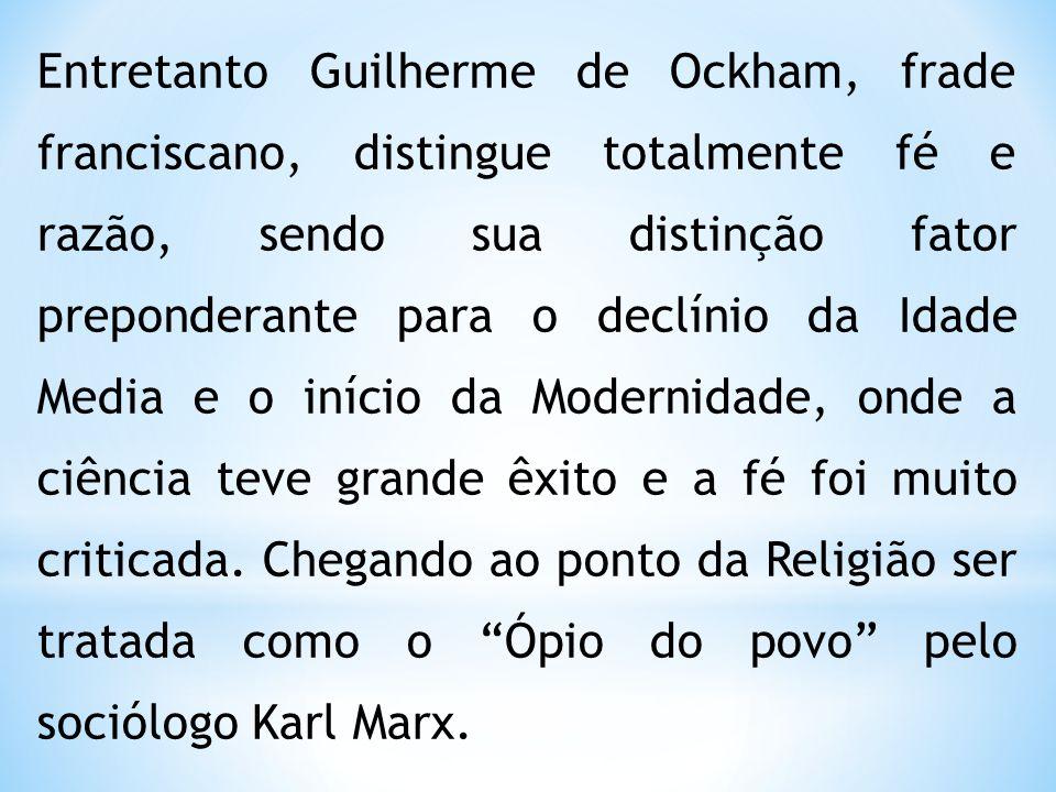 Entretanto Guilherme de Ockham, frade franciscano, distingue totalmente fé e razão, sendo sua distinção fator preponderante para o declínio da Idade Media e o início da Modernidade, onde a ciência teve grande êxito e a fé foi muito criticada.
