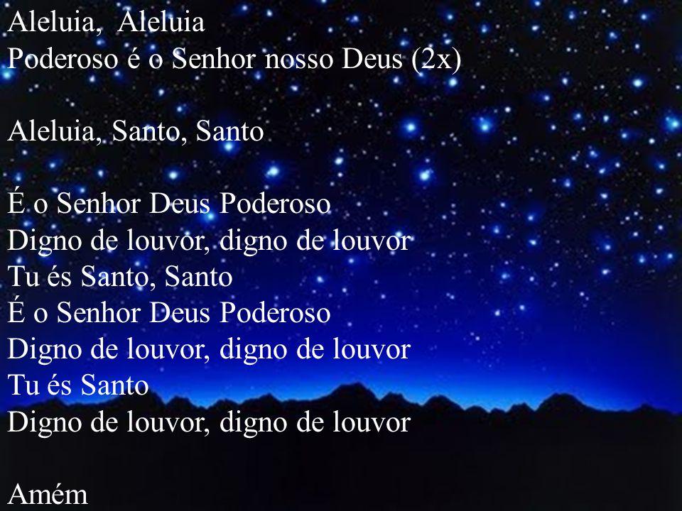 Aleluia, Aleluia Poderoso é o Senhor nosso Deus (2x) Aleluia, Santo, Santo É o Senhor Deus Poderoso Digno de louvor, digno de louvor Tu és Santo, Sant
