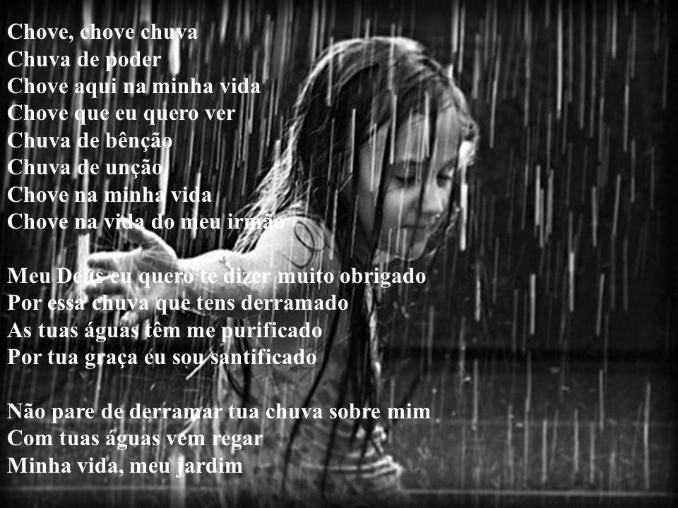 Chove, chove chuva Chuva de poder Chove aqui na minha vida Chove que eu quero ver Chuva de bênção Chuva de unção Chove na minha vida Chove na vida do meu irmão Meu Deus eu quero te dizer muito obrigado Por essa chuva que tens derramado As tuas águas têm me purificado Por tua graça eu sou santificado Não pare de derramar tua chuva sobre mim Com tuas águas vem regar Minha vida, meu jardim