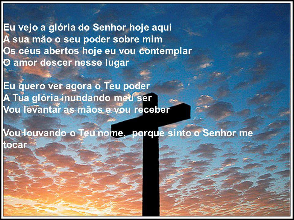 Eu vejo a glória do Senhor hoje aqui A sua mão o seu poder sobre mim Os céus abertos hoje eu vou contemplar O amor descer nesse lugar Eu quero ver agora o Teu poder A Tua glória inundando meu ser Vou levantar as mãos e vou receber Vou louvando o Teu nome, porque sinto o Senhor me tocar