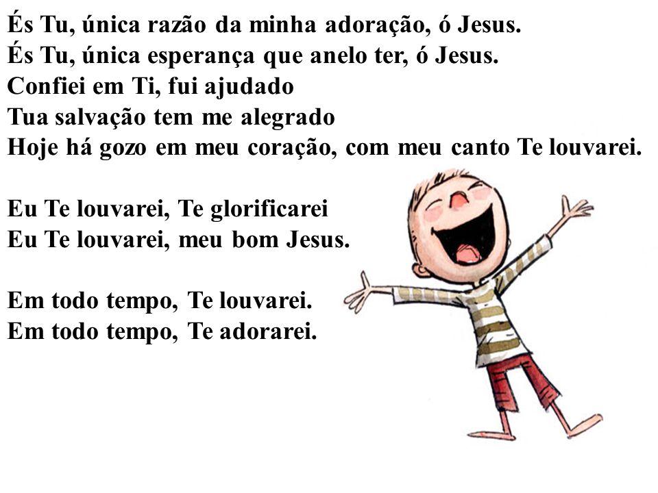 És Tu, única razão da minha adoração, ó Jesus.És Tu, única esperança que anelo ter, ó Jesus.