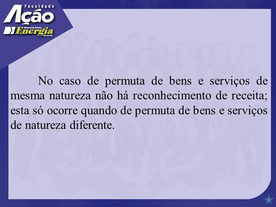 No caso de permuta de bens e serviços de mesma natureza não há reconhecimento de receita; esta só ocorre quando de permuta de bens e serviços de natur