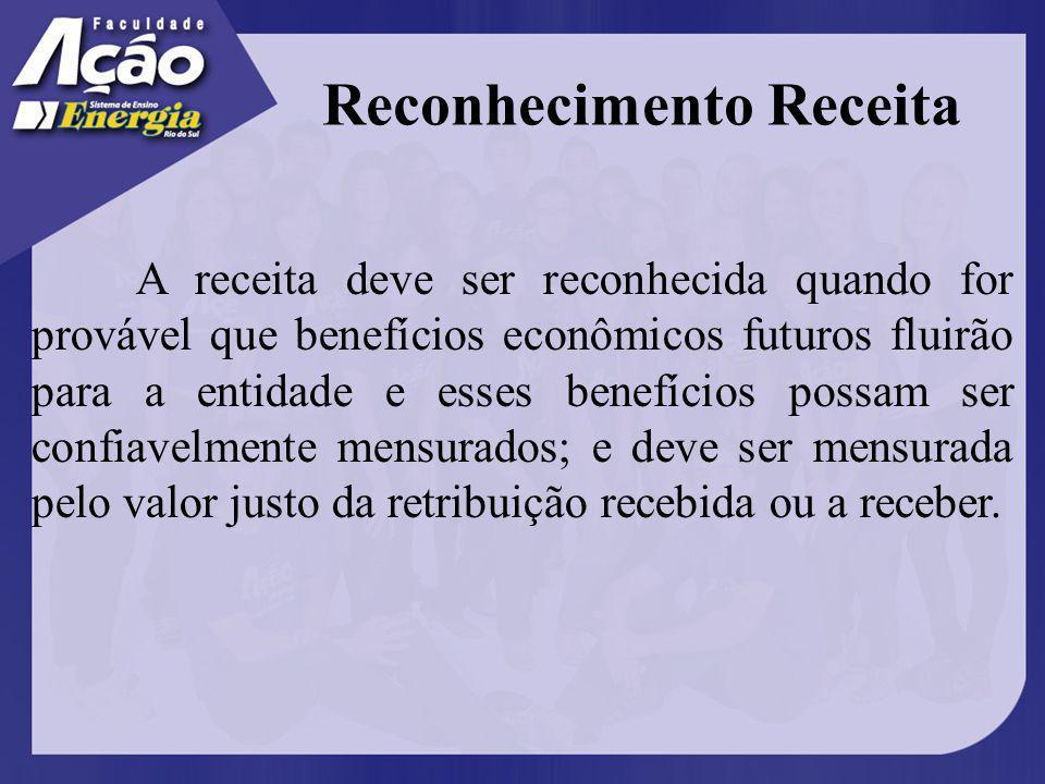 Reconhecimento Receita A receita deve ser reconhecida quando for provável que benefícios econômicos futuros fluirão para a entidade e esses benefícios