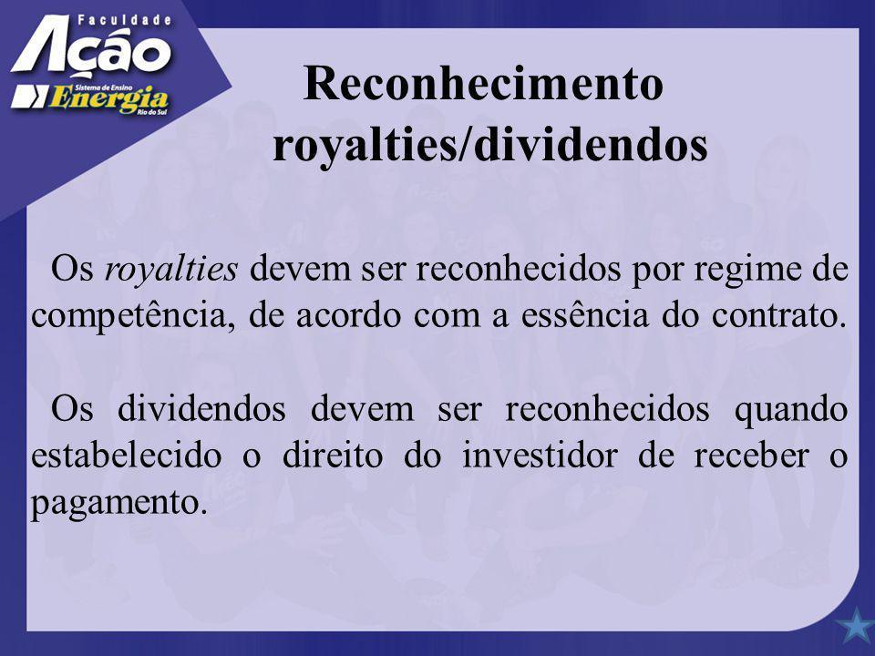 Os royalties devem ser reconhecidos por regime de competência, de acordo com a essência do contrato. Os dividendos devem ser reconhecidos quando estab
