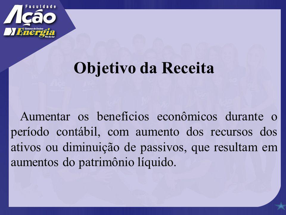 Objetivo da Receita Aumentar os benefícios econômicos durante o período contábil, com aumento dos recursos dos ativos ou diminuição de passivos, que r