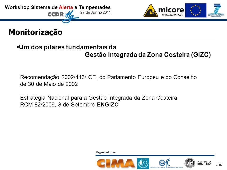 Workshop Sistema de Alerta a Tempestades 27 de Junho 2011 www.micore.eu Organizado por: 2/16 Monitorização Um dos pilares fundamentais da Gestão Integrada da Zona Costeira (GIZC) Recomendação 2002/413/ CE, do Parlamento Europeu e do Conselho de 30 de Maio de 2002 Estratégia Nacional para a Gestão Integrada da Zona Costeira RCM 82/2009, 8 de Setembro ENGIZC