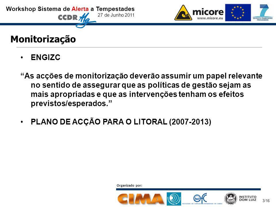 Workshop Sistema de Alerta a Tempestades 27 de Junho 2011 www.micore.eu Organizado por: 3/16 Monitorização ENGIZC As acções de monitorização deverão assumir um papel relevante no sentido de assegurar que as políticas de gestão sejam as mais apropriadas e que as intervenções tenham os efeitos previstos/esperados. PLANO DE ACÇÃO PARA O LITORAL (2007-2013)
