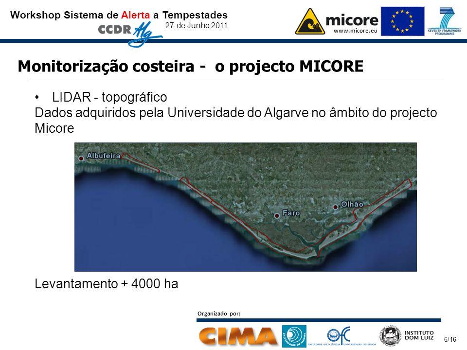 Workshop Sistema de Alerta a Tempestades 27 de Junho 2011 www.micore.eu Organizado por: 6/16 Monitorização costeira - o projecto MICORE LIDAR - topográfico Dados adquiridos pela Universidade do Algarve no âmbito do projecto Micore Levantamento + 4000 ha