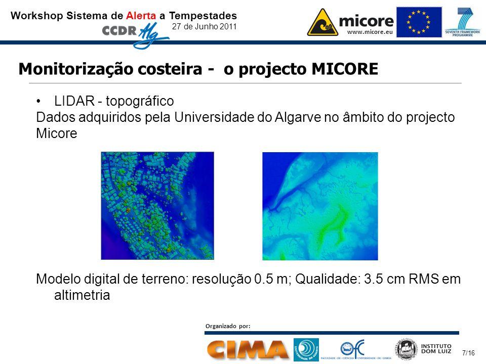 Workshop Sistema de Alerta a Tempestades 27 de Junho 2011 www.micore.eu Organizado por: 7/16 Monitorização costeira - o projecto MICORE LIDAR - topográfico Dados adquiridos pela Universidade do Algarve no âmbito do projecto Micore Modelo digital de terreno: resolução 0.5 m; Qualidade: 3.5 cm RMS em altimetria