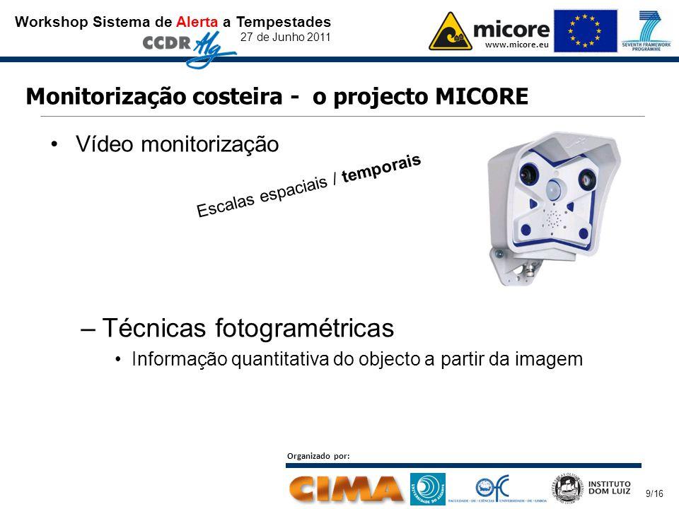 Workshop Sistema de Alerta a Tempestades 27 de Junho 2011 www.micore.eu Organizado por: 9/16 Monitorização costeira - o projecto MICORE Vídeo monitorização –Técnicas fotogramétricas Informação quantitativa do objecto a partir da imagem Escalas espaciais / temporais