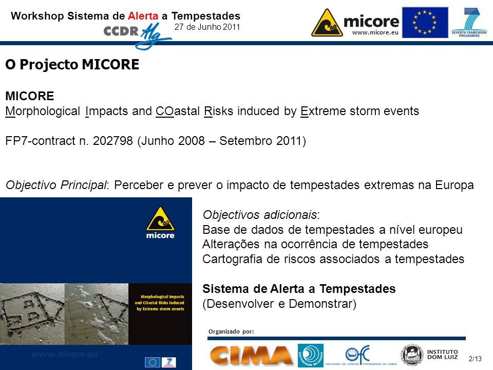 Workshop Sistema de Alerta a Tempestades 27 de Junho 2011 www.micore.eu Organizado por: O Projecto MICORE MICORE Morphological Impacts and COastal Risks induced by Extreme storm events FP7-contract n.