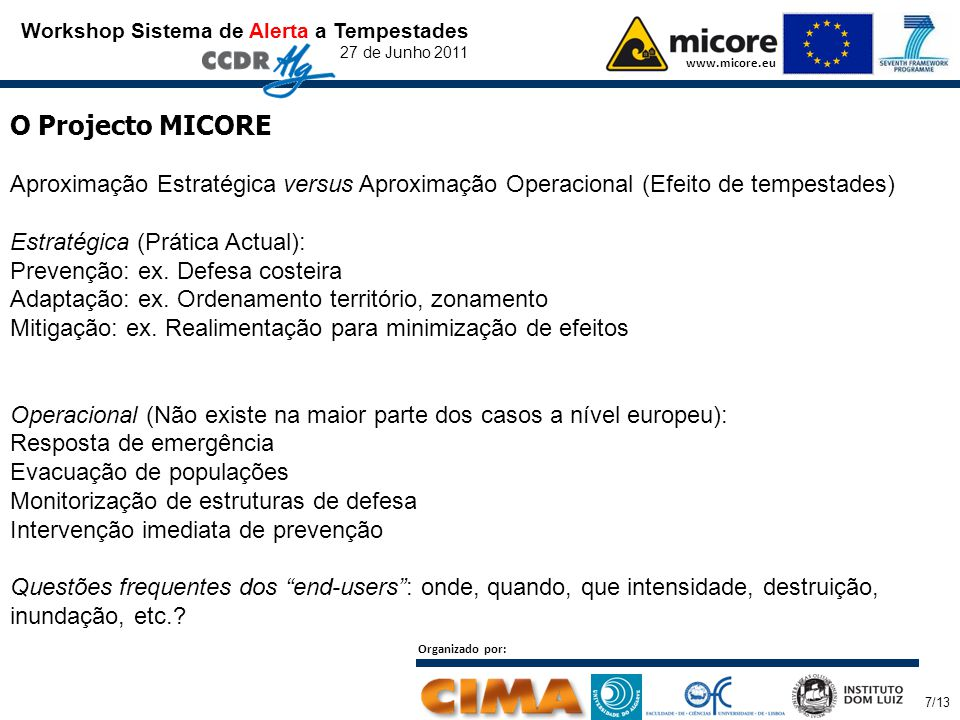 Workshop Sistema de Alerta a Tempestades 27 de Junho 2011 www.micore.eu O Projecto MICORE Aproximação Estratégica versus Aproximação Operacional (Efeito de tempestades) Estratégica (Prática Actual): Prevenção: ex.