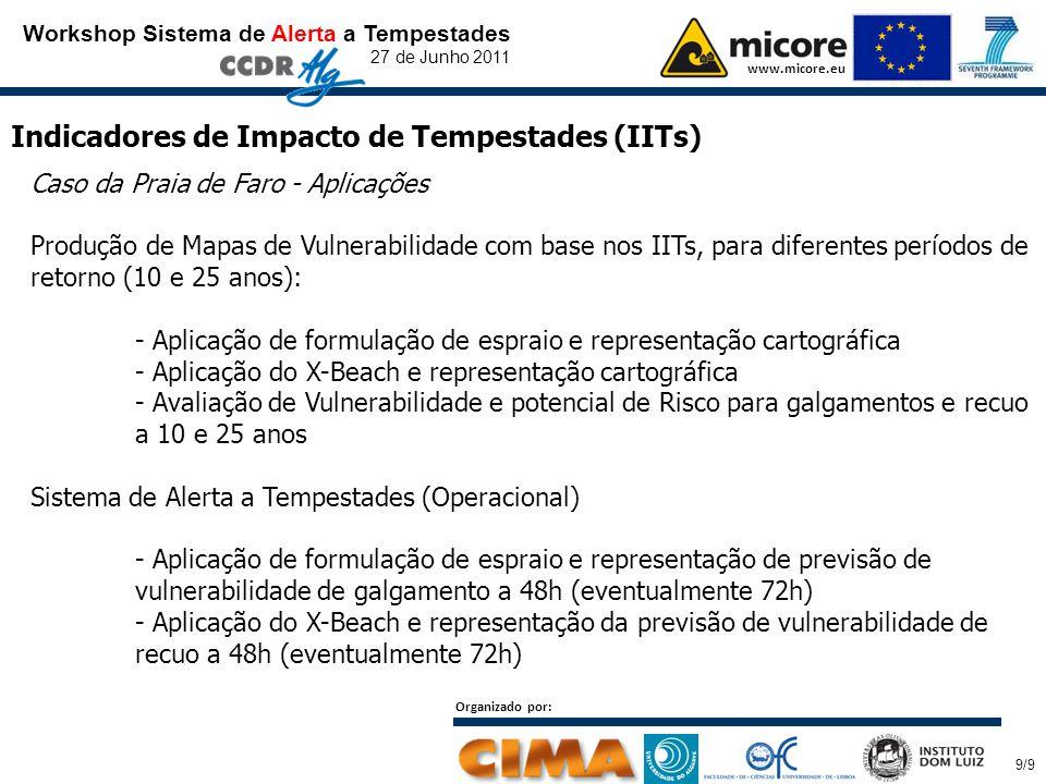 Workshop Sistema de Alerta a Tempestades 27 de Junho 2011 www.micore.eu Indicadores de Impacto de Tempestades (IITs) Caso da Praia de Faro - Aplicações Produção de Mapas de Vulnerabilidade com base nos IITs, para diferentes períodos de retorno (10 e 25 anos): - Aplicação de formulação de espraio e representação cartográfica - Aplicação do X-Beach e representação cartográfica - Avaliação de Vulnerabilidade e potencial de Risco para galgamentos e recuo a 10 e 25 anos Sistema de Alerta a Tempestades (Operacional) - Aplicação de formulação de espraio e representação de previsão de vulnerabilidade de galgamento a 48h (eventualmente 72h) - Aplicação do X-Beach e representação da previsão de vulnerabilidade de recuo a 48h (eventualmente 72h) Organizado por: 9/9