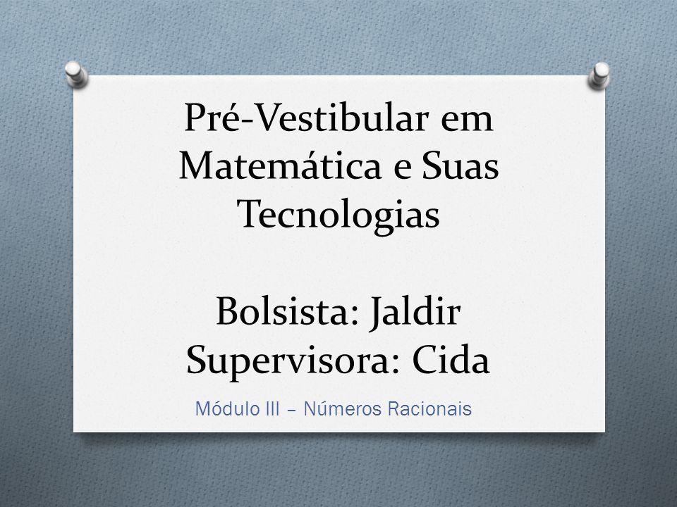 Pré-Vestibular em Matemática e Suas Tecnologias Bolsista: Jaldir Supervisora: Cida Módulo III – Números Racionais