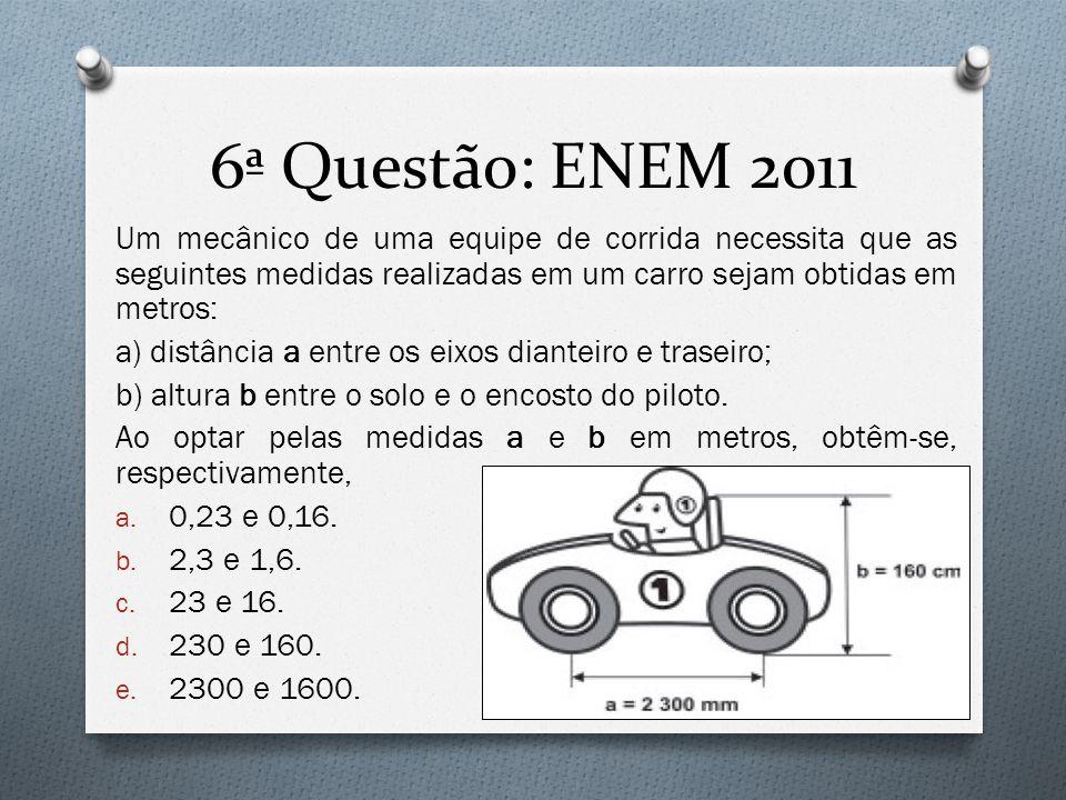 6ª Questão: ENEM 2011 Um mecânico de uma equipe de corrida necessita que as seguintes medidas realizadas em um carro sejam obtidas em metros: a) distâ