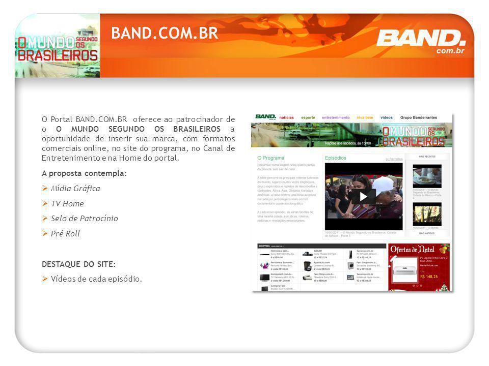 BAND.COM.BR O Portal BAND.COM.BR oferece ao patrocinador de o O MUNDO SEGUNDO OS BRASILEIROS a oportunidade de inserir sua marca, com formatos comerciais online, no site do programa, no Canal de Entretenimento e na Home do portal.
