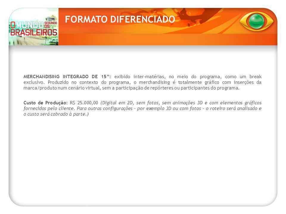 FORMATO DIFERENCIADO MERCHANDISING INTEGRADO DE 15 : exibido inter-matérias, no meio do programa, como um break exclusivo.