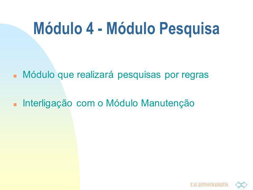 Ir p/ primeira página Módulo 4 - Módulo Pesquisa n Módulo que realizará pesquisas por regras n Interligação com o Módulo Manutenção