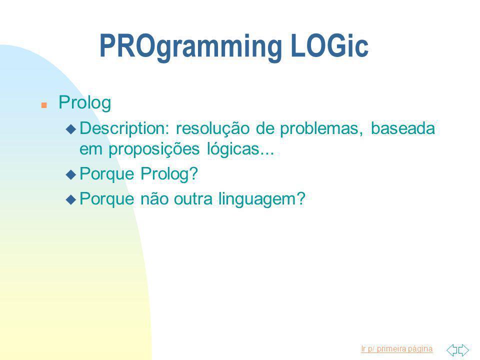 Ir p/ primeira página PROgramming LOGic n Prolog u Description: resolução de problemas, baseada em proposições lógicas...