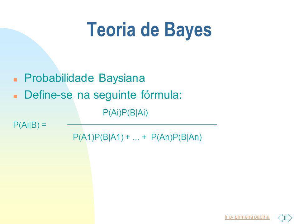 Ir p/ primeira página Teoria de Bayes n Probabilidade Baysiana n Define-se na seguinte fórmula: P(Ai)P(B|Ai) P(Ai|B) = P(A1)P(B|A1) +...