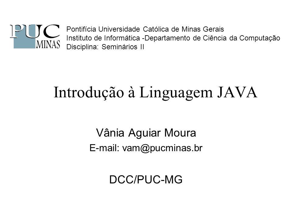 Introdução à Linguagem JAVA Vânia Aguiar Moura E-mail: vam@pucminas.br DCC/PUC-MG Pontifícia Universidade Católica de Minas Gerais Instituto de Inform