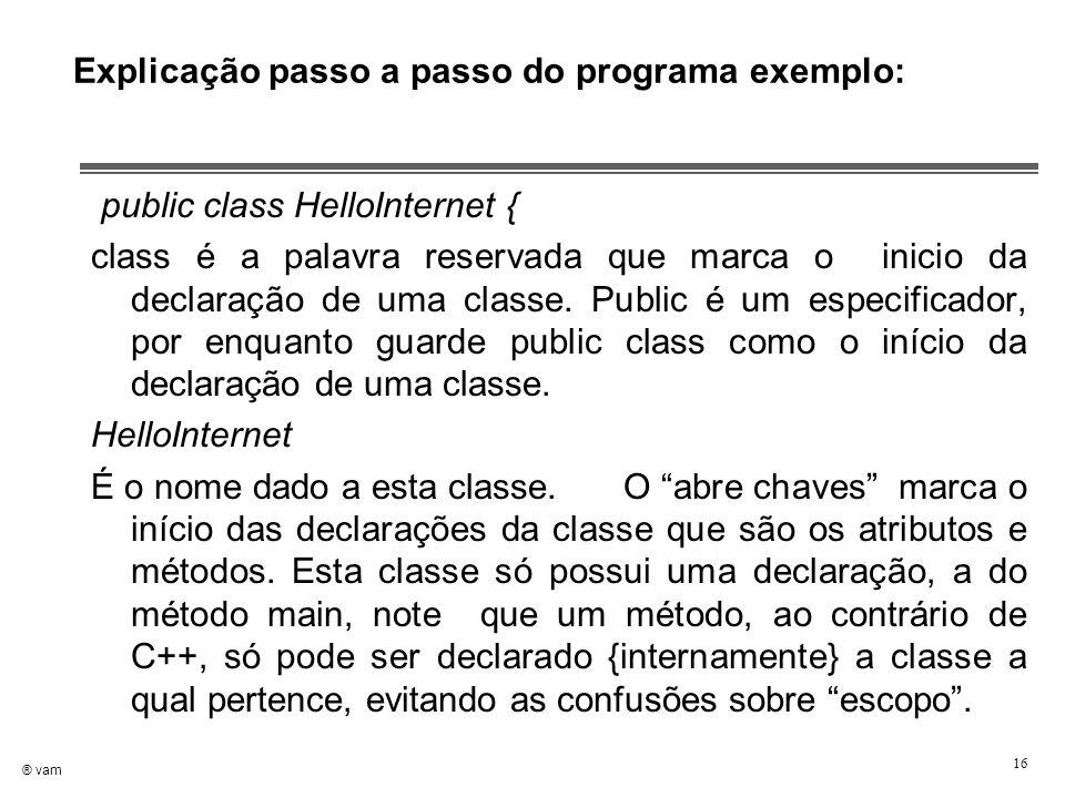 ® vam 16 Explicação passo a passo do programa exemplo: public class HelloInternet { class é a palavra reservada que marca o inicio da declaração de um