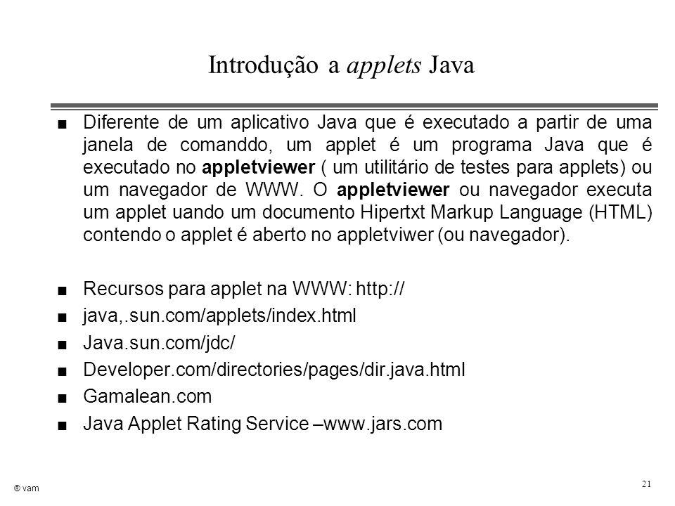 ® vam 21 Introdução a applets Java n Diferente de um aplicativo Java que é executado a partir de uma janela de comanddo, um applet é um programa Java