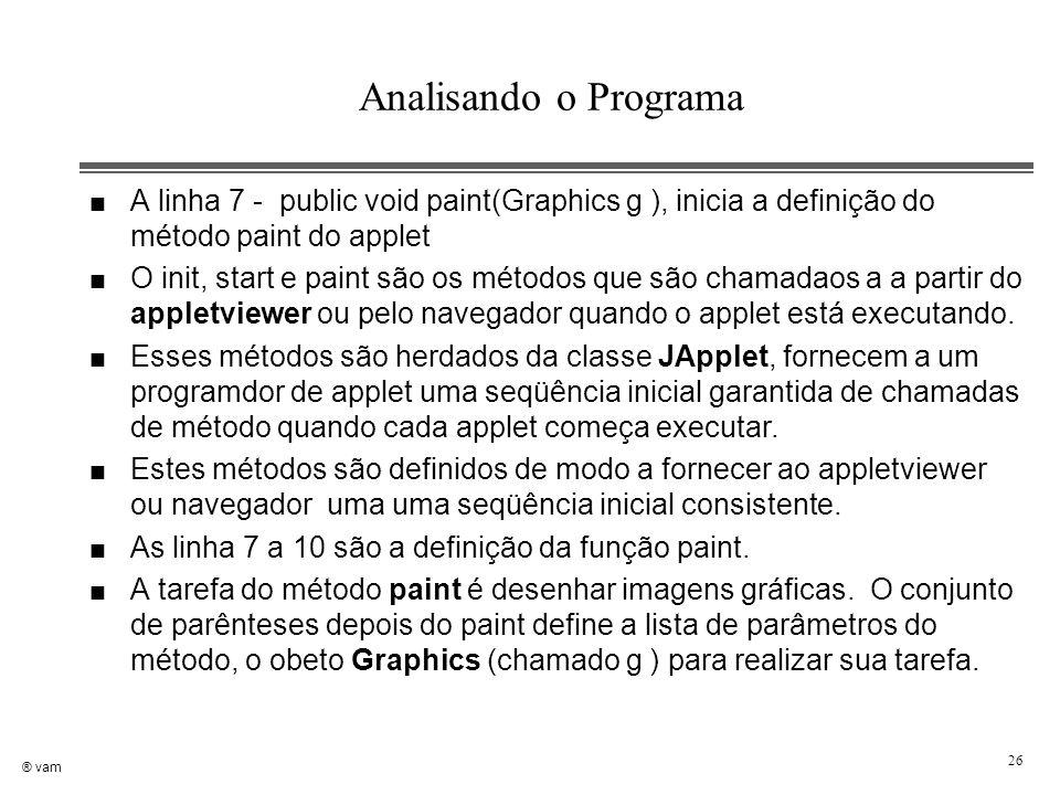 ® vam 26 Analisando o Programa n A linha 7 - public void paint(Graphics g ), inicia a definição do método paint do applet n O init, start e paint são