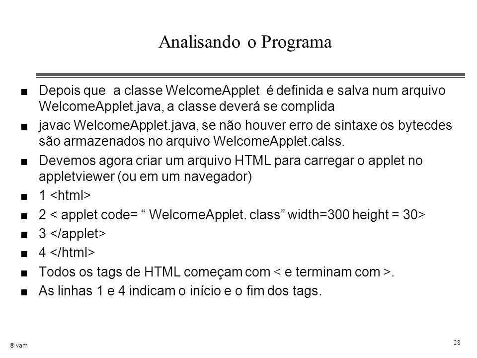 ® vam 28 Analisando o Programa n Depois que a classe WelcomeApplet é definida e salva num arquivo WelcomeApplet.java, a classe deverá se complida n ja