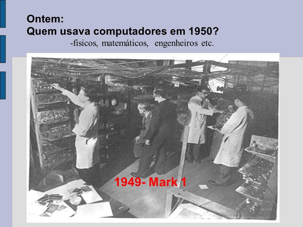 Ontem: Quem usava computadores em 1950? -fisicos, matemáticos, engenheiros etc. 1949- Mark 1