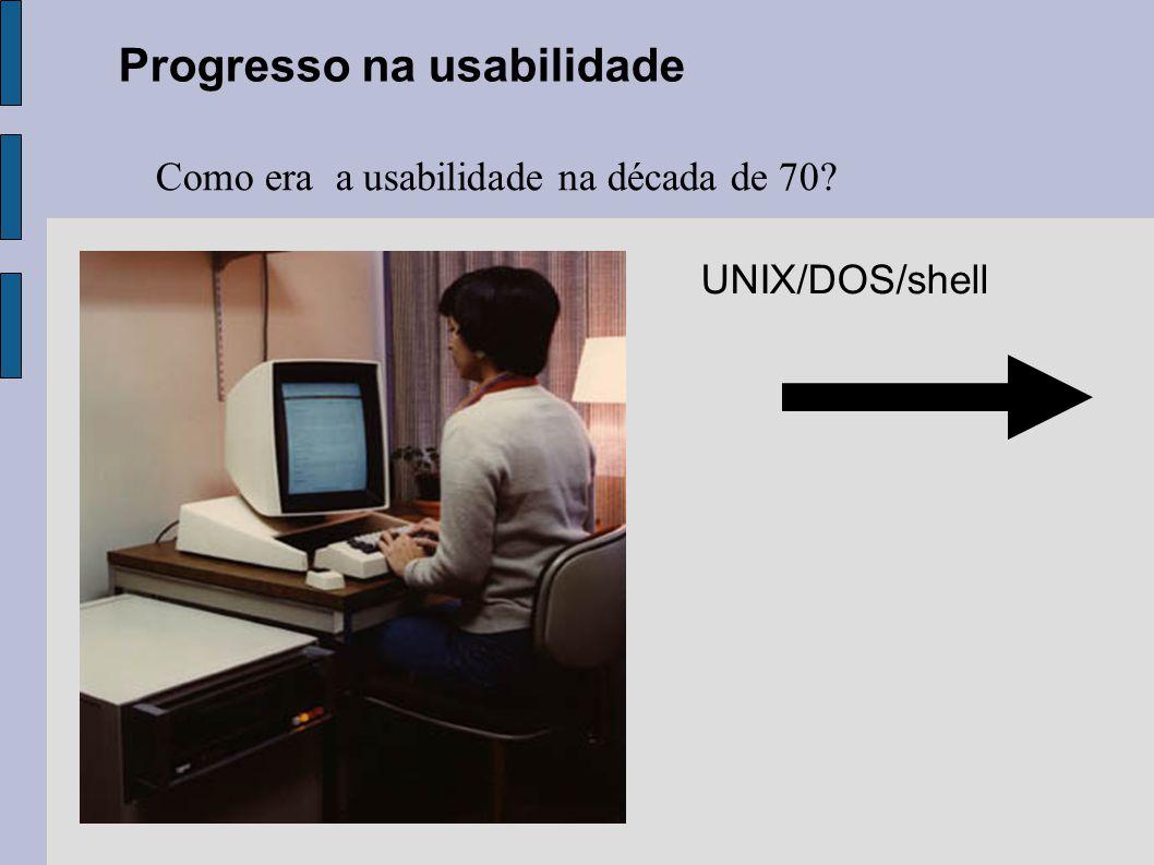 Progresso na usabilidade Como era a usabilidade na década de 70? UNIX/DOS/shell