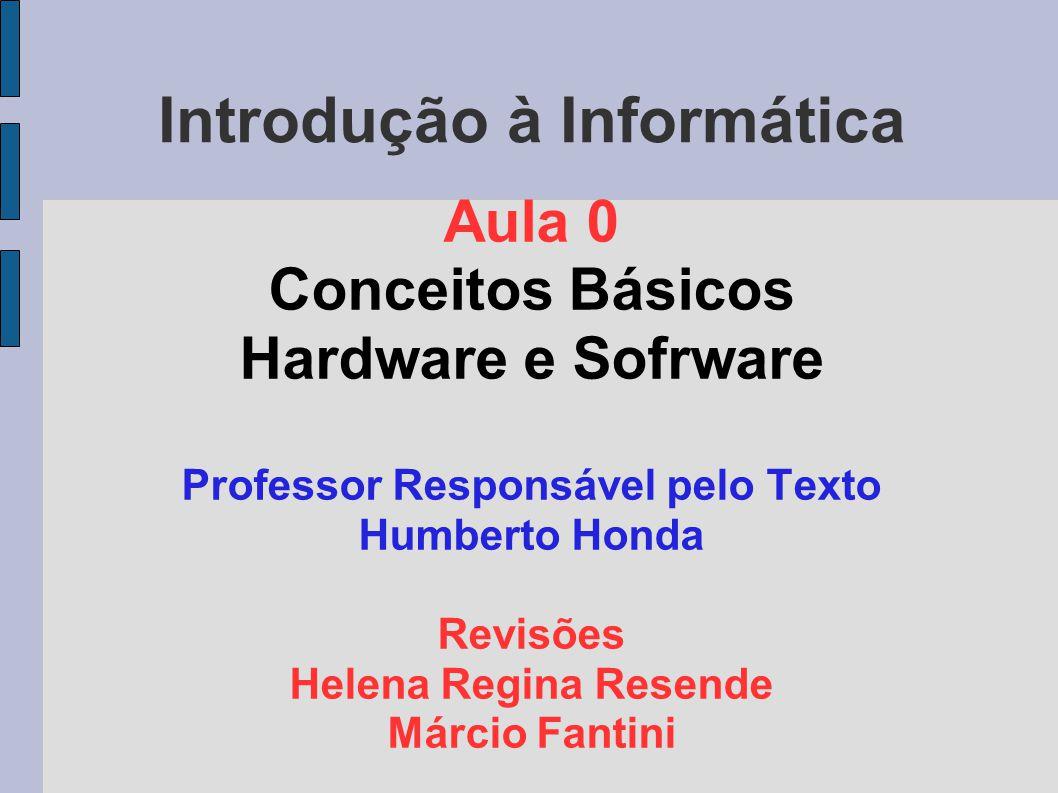 Introdução à Informática Aula 0 Conceitos Básicos Hardware e Sofrware Professor Responsável pelo Texto Humberto Honda Revisões Helena Regina Resende M