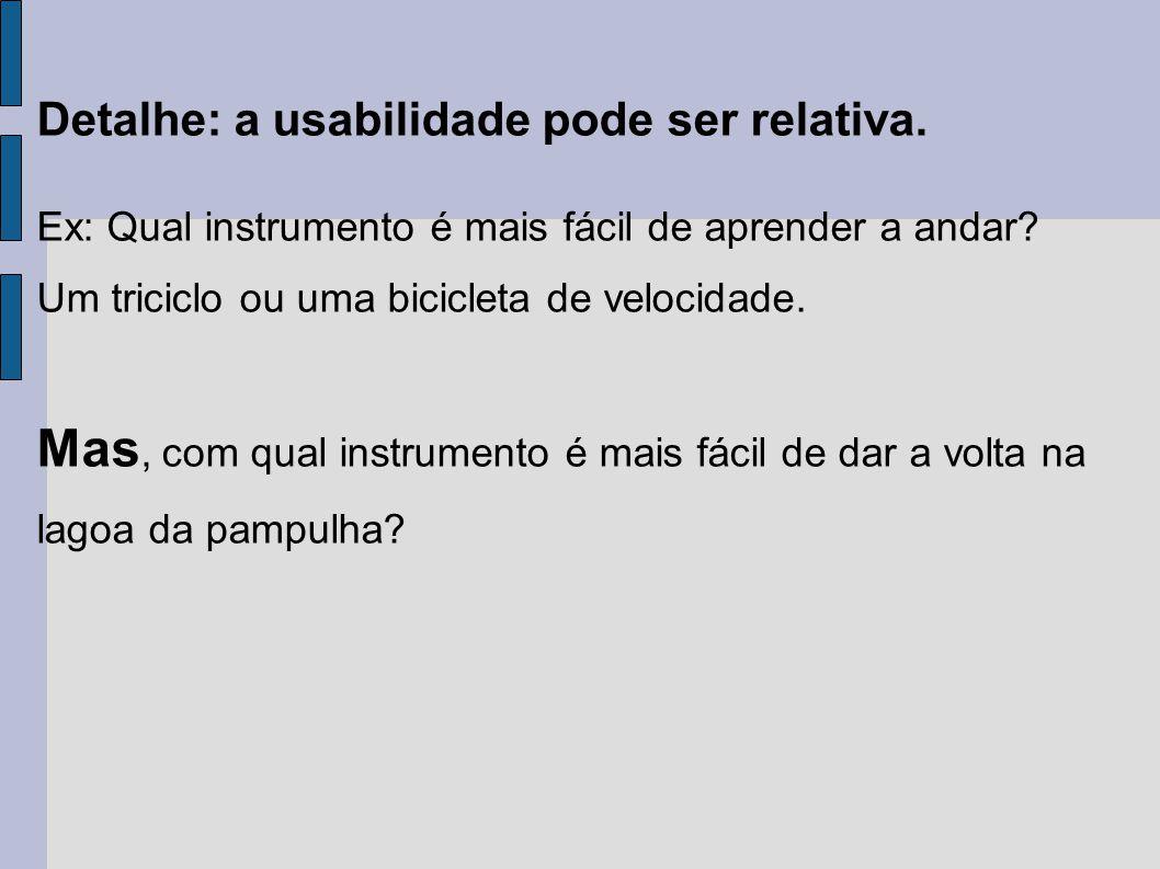 Detalhe: a usabilidade pode ser relativa. Ex: Qual instrumento é mais fácil de aprender a andar? Um triciclo ou uma bicicleta de velocidade. Mas, com
