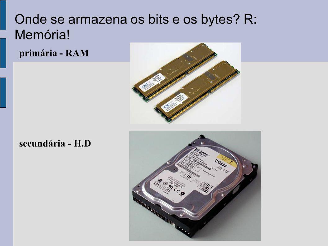 secundária - H.D primária - RAM Onde se armazena os bits e os bytes? R: Memória!