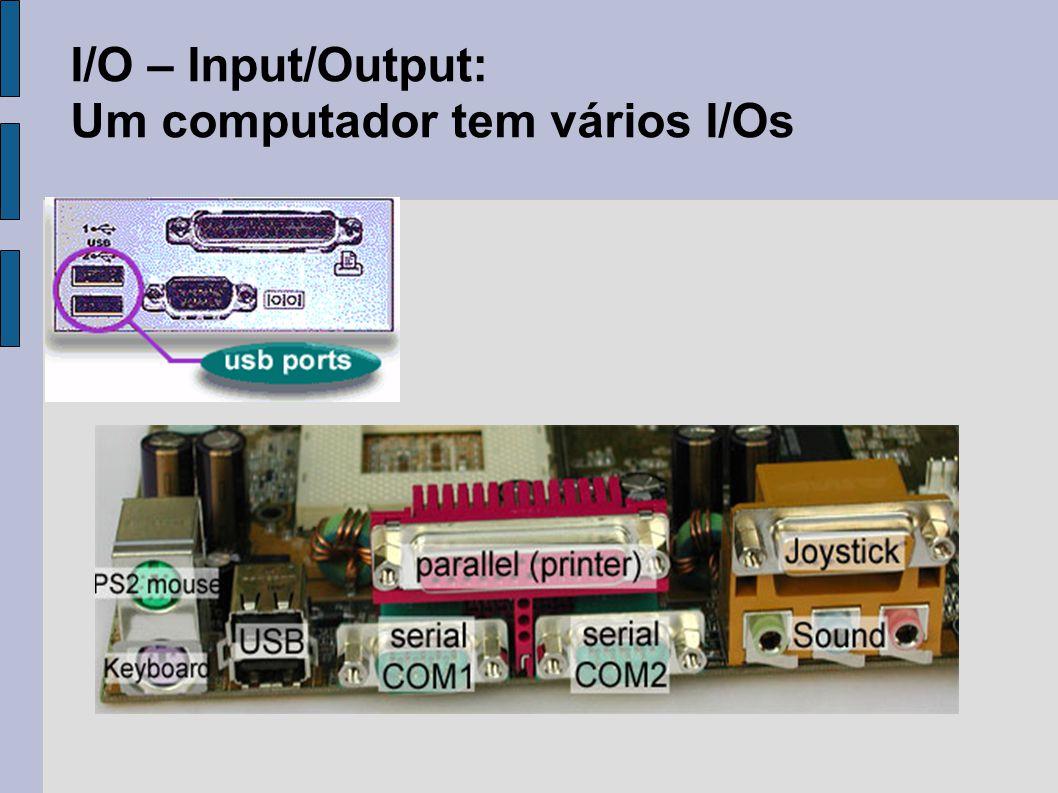 I/O – Input/Output: Um computador tem vários I/Os