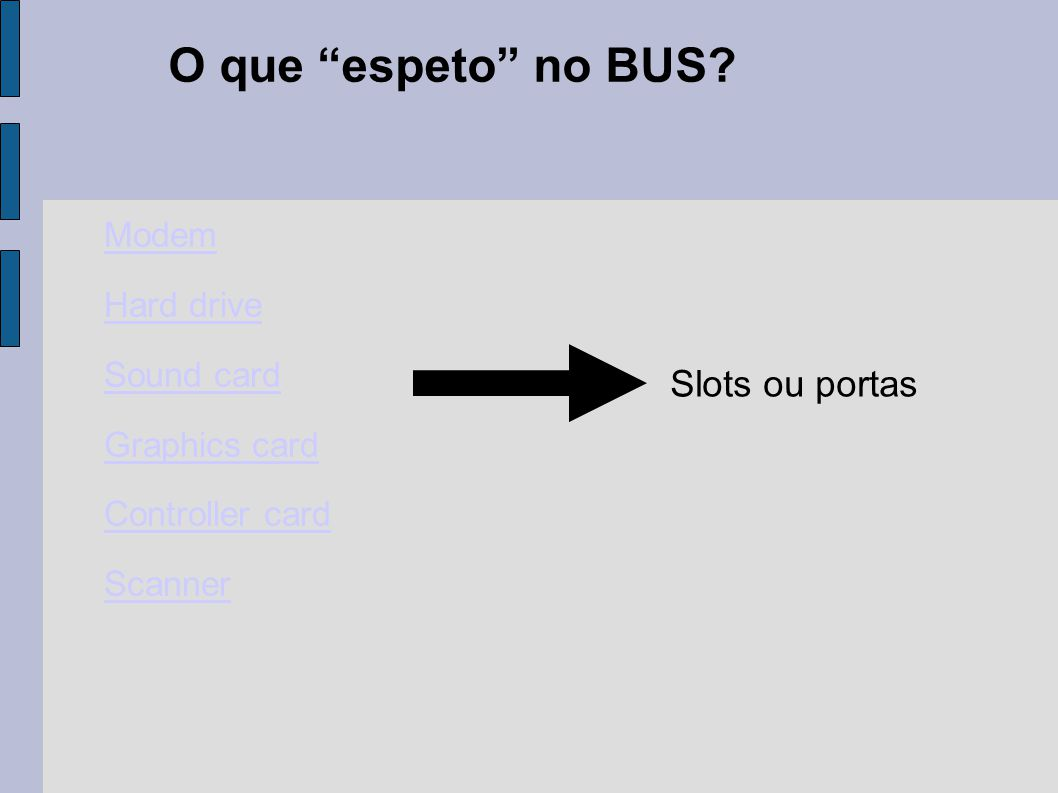 "O que ""espeto"" no BUS? Modem Hard drive Sound card Graphics card Controller card Scanner Slots ou portas"