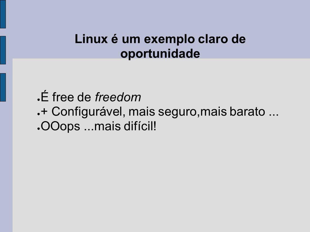 Linux é um exemplo claro de oportunidade ● É free de freedom ● + Configurável, mais seguro,mais barato... ● OOops...mais difícil!