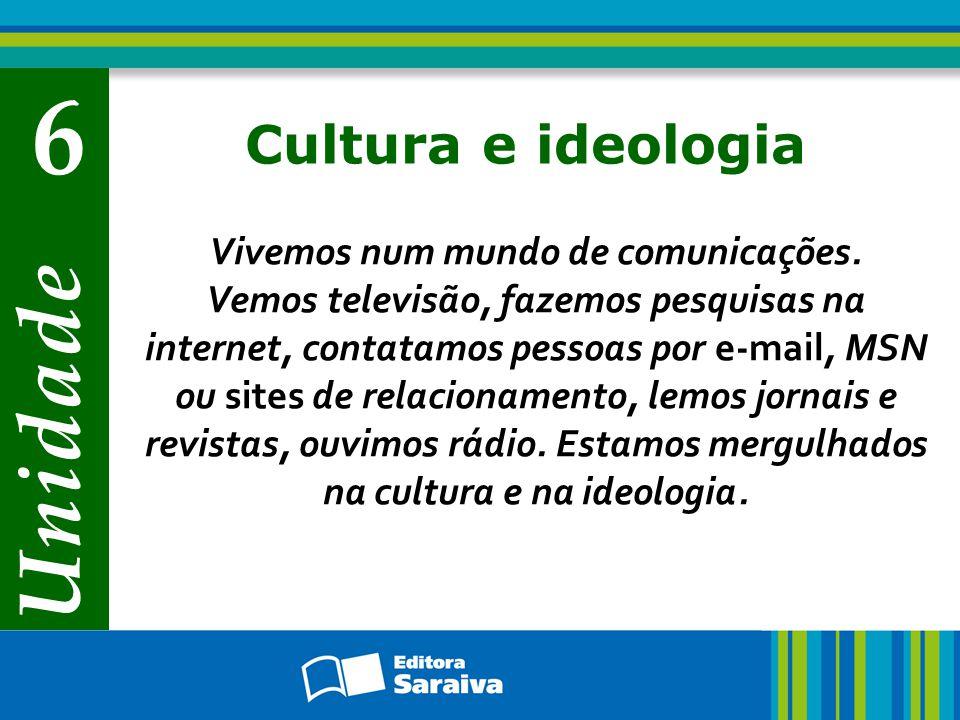 Unidade 6 Cultura e ideologia Vivemos num mundo de comunicações. Vemos televisão, fazemos pesquisas na internet, contatamos pessoas por e-mail, MSN ou