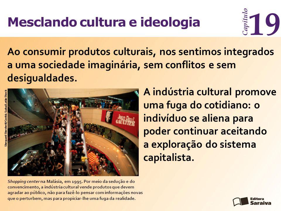 Mesclando cultura e ideologia Capítulo 19 Ao consumir produtos culturais, nos sentimos integrados a uma sociedade imaginária, sem conflitos e sem desi