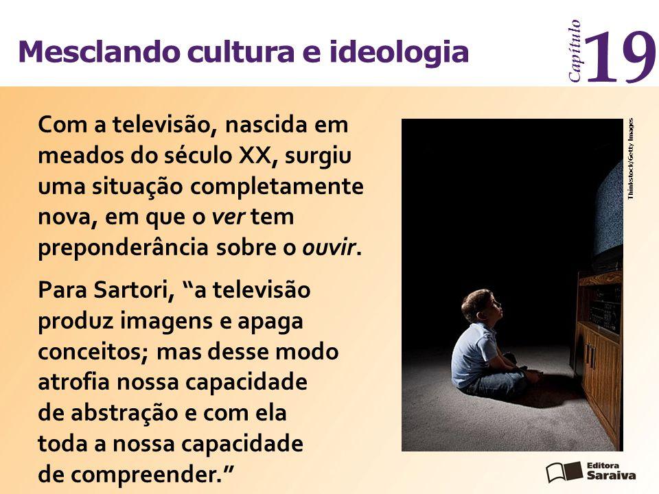 Mesclando cultura e ideologia Capítulo 19 Com a televisão, nascida em meados do século XX, surgiu uma situação completamente nova, em que o ver tem pr