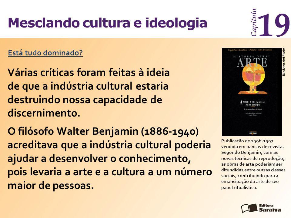Mesclando cultura e ideologia Capítulo 19 Várias críticas foram feitas à ideia de que a indústria cultural estaria destruindo nossa capacidade de disc