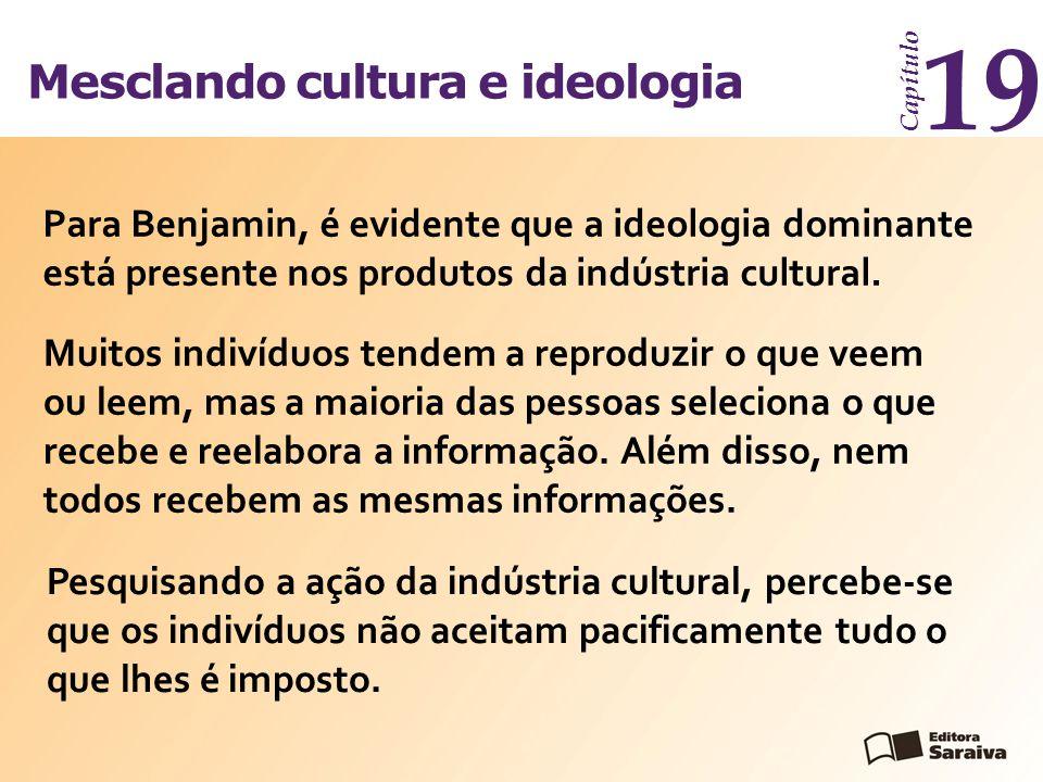 Mesclando cultura e ideologia Capítulo 19 Para Benjamin, é evidente que a ideologia dominante está presente nos produtos da indústria cultural. Pesqui