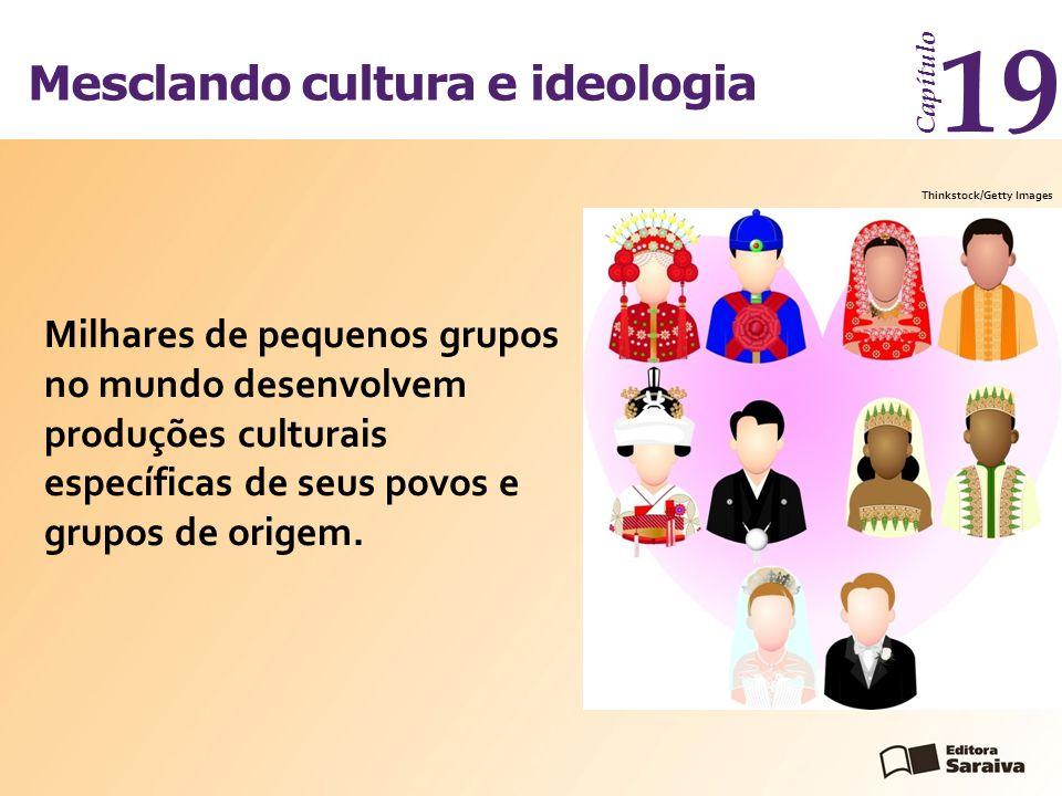 Mesclando cultura e ideologia Capítulo 19 Milhares de pequenos grupos no mundo desenvolvem produções culturais específicas de seus povos e grupos de o