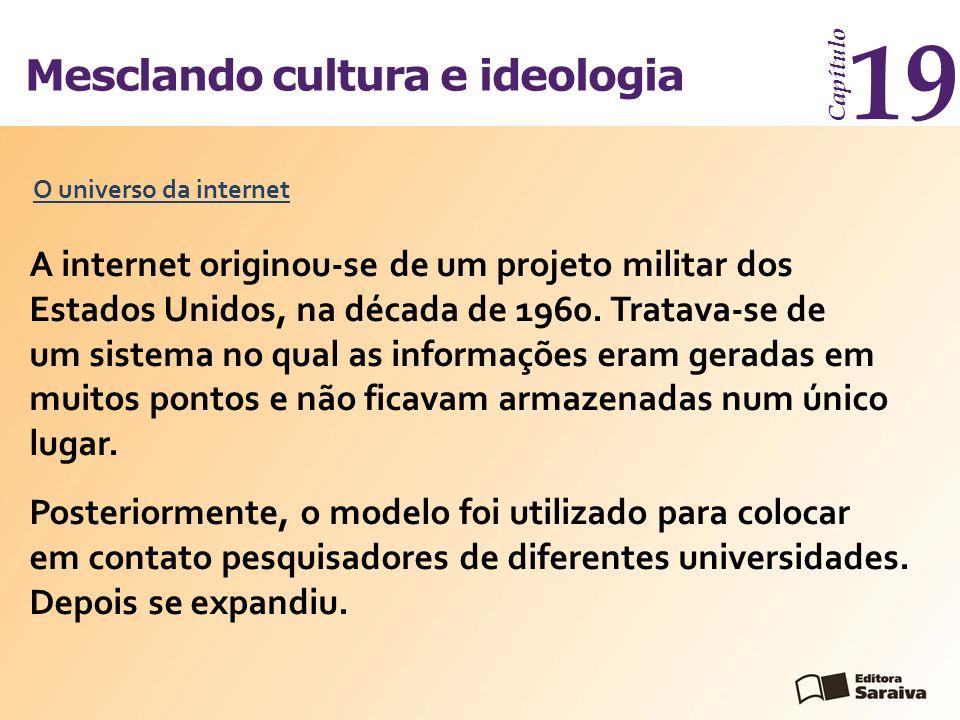 Mesclando cultura e ideologia Capítulo 19 A internet originou-se de um projeto militar dos Estados Unidos, na década de 1960. Tratava-se de um sistema