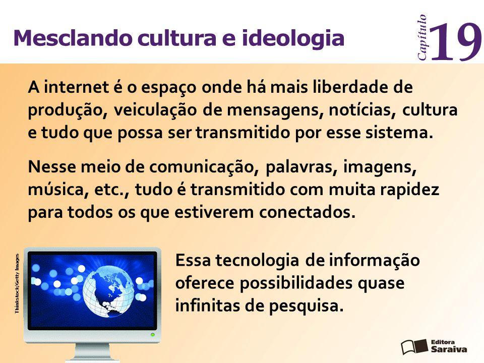 Mesclando cultura e ideologia Capítulo 19 A internet é o espaço onde há mais liberdade de produção, veiculação de mensagens, notícias, cultura e tudo